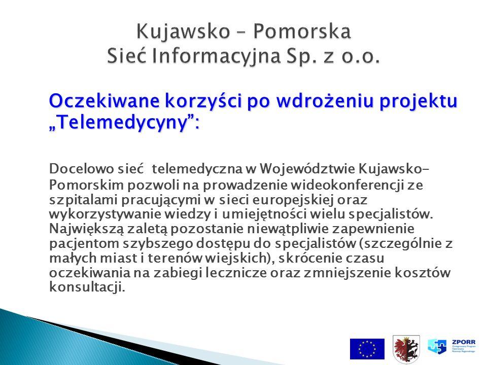 Oczekiwane korzyści po wdrożeniu projektu Telemedycyny: Docelowo sieć telemedyczna w Województwie Kujawsko- Pomorskim pozwoli na prowadzenie wideokonferencji ze szpitalami pracującymi w sieci europejskiej oraz wykorzystywanie wiedzy i umiejętności wielu specjalistów.
