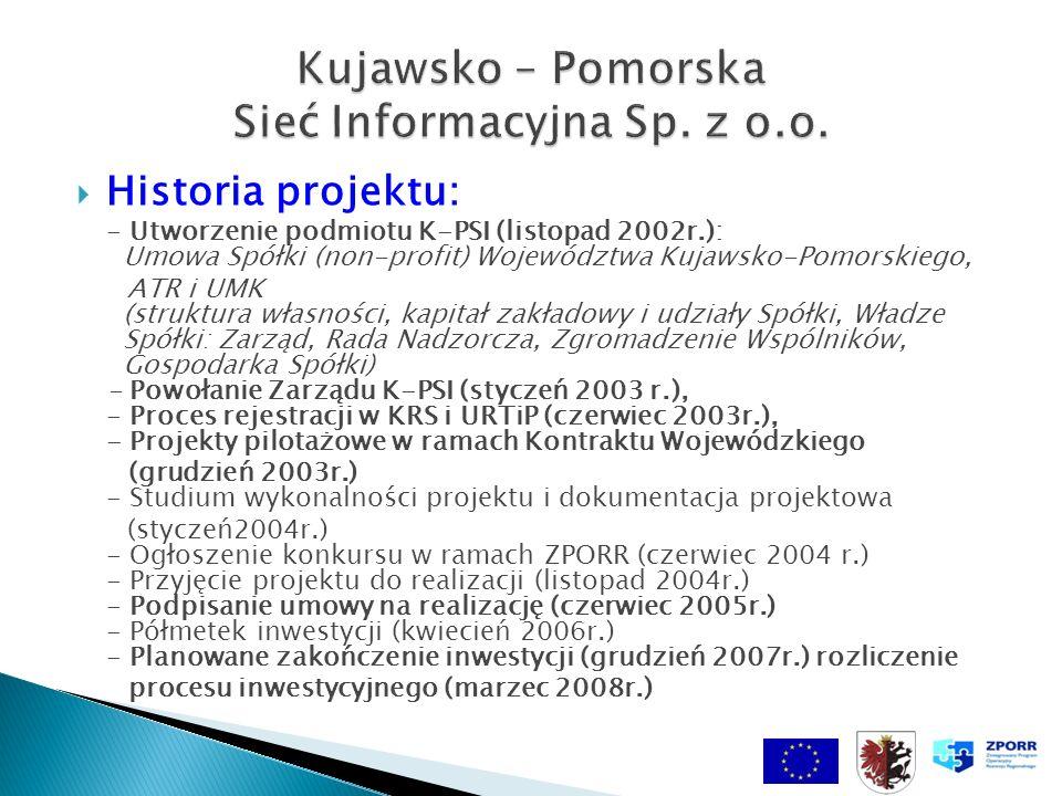 Historia projektu: - Utworzenie podmiotu K-PSI (listopad 2002r.): Umowa Spółki (non-profit) Województwa Kujawsko-Pomorskiego, ATR i UMK (struktura własności, kapitał zakładowy i udziały Spółki, Władze Spółki: Zarząd, Rada Nadzorcza, Zgromadzenie Wspólników, Gospodarka Spółki) - Powołanie Zarządu K-PSI (styczeń 2003 r.), - Proces rejestracji w KRS i URTiP (czerwiec 2003r.), - Projekty pilotażowe w ramach Kontraktu Wojewódzkiego (grudzień 2003r.) - Studium wykonalności projektu i dokumentacja projektowa (styczeń2004r.) - Ogłoszenie konkursu w ramach ZPORR (czerwiec 2004 r.) - Przyjęcie projektu do realizacji (listopad 2004r.) - Podpisanie umowy na realizację (czerwiec 2005r.) - Półmetek inwestycji (kwiecień 2006r.) - Planowane zakończenie inwestycji (grudzień 2007r.) rozliczenie procesu inwestycyjnego (marzec 2008r.)