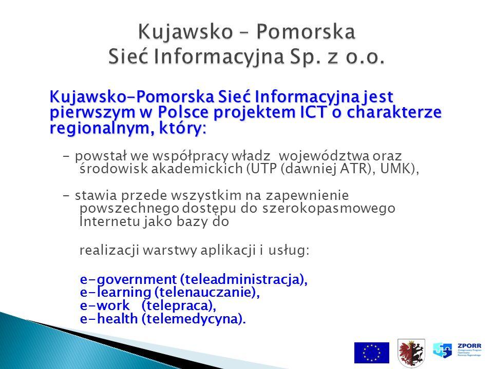 Kujawsko-Pomorska Sieć Informacyjna jest pierwszym w Polsce projektem ICT o charakterze regionalnym, który: Kujawsko-Pomorska Sieć Informacyjna jest pierwszym w Polsce projektem ICT o charakterze regionalnym, który: - powstał we współpracy władz województwa oraz środowisk akademickich (UTP (dawniej ATR), UMK), - stawia przede wszystkim na zapewnienie powszechnego dostępu do szerokopasmowego Internetu jako bazy do realizacji warstwy aplikacji i usług: e-government (teleadministracja), e-learning (telenauczanie), e-work (telepraca), e-health (telemedycyna).