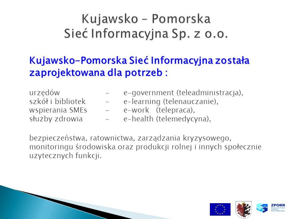 Kujawsko-Pomorska Sieć Informacyjna została zaprojektowana dla potrzeb : Kujawsko-Pomorska Sieć Informacyjna została zaprojektowana dla potrzeb : urzędów- e-government (teleadministracja), szkół i bibliotek- e-learning (telenauczanie), wspierania SMEs- e-work (telepraca), służby zdrowia- e-health (telemedycyna), bezpieczeństwa, ratownictwa, zarządzania kryzysowego, monitoringu środowiska oraz produkcji rolnej i innych społecznie użytecznych funkcji.