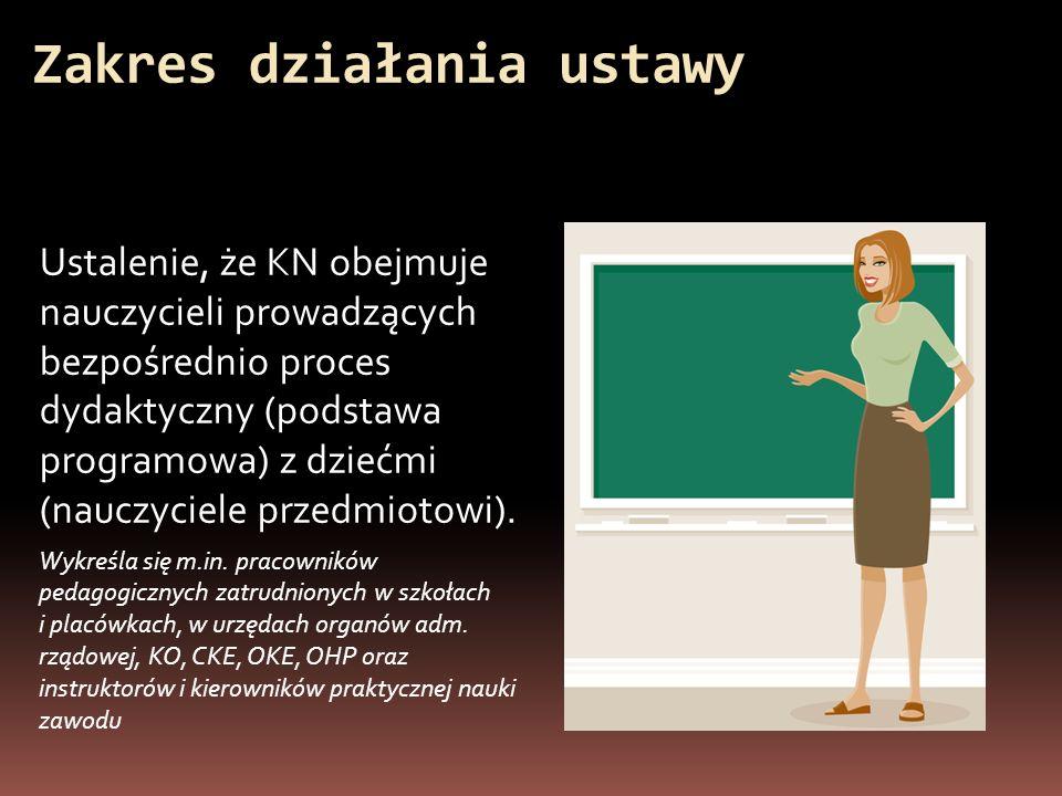 Zakres działania ustawy Ustalenie, że KN obejmuje nauczycieli prowadzących bezpośrednio proces dydaktyczny (podstawa programowa) z dziećmi (nauczyciel