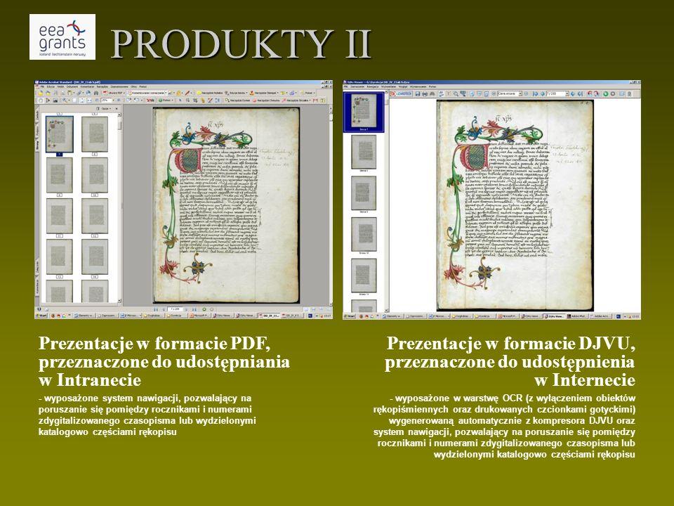 PRODUKTY II Prezentacje w formacie DJVU, przeznaczone do udostępnienia w Internecie - wyposażone w warstwę OCR (z wyłączeniem obiektów rękopiśmiennych oraz drukowanych czcionkami gotyckimi) wygenerowaną automatycznie z kompresora DJVU oraz system nawigacji, pozwalający na poruszanie się pomiędzy rocznikami i numerami zdygitalizowanego czasopisma lub wydzielonymi katalogowo częściami rękopisu Prezentacje w formacie PDF, przeznaczone do udostępniania w Intranecie - wyposażone system nawigacji, pozwalający na poruszanie się pomiędzy rocznikami i numerami zdygitalizowanego czasopisma lub wydzielonymi katalogowo częściami rękopisu