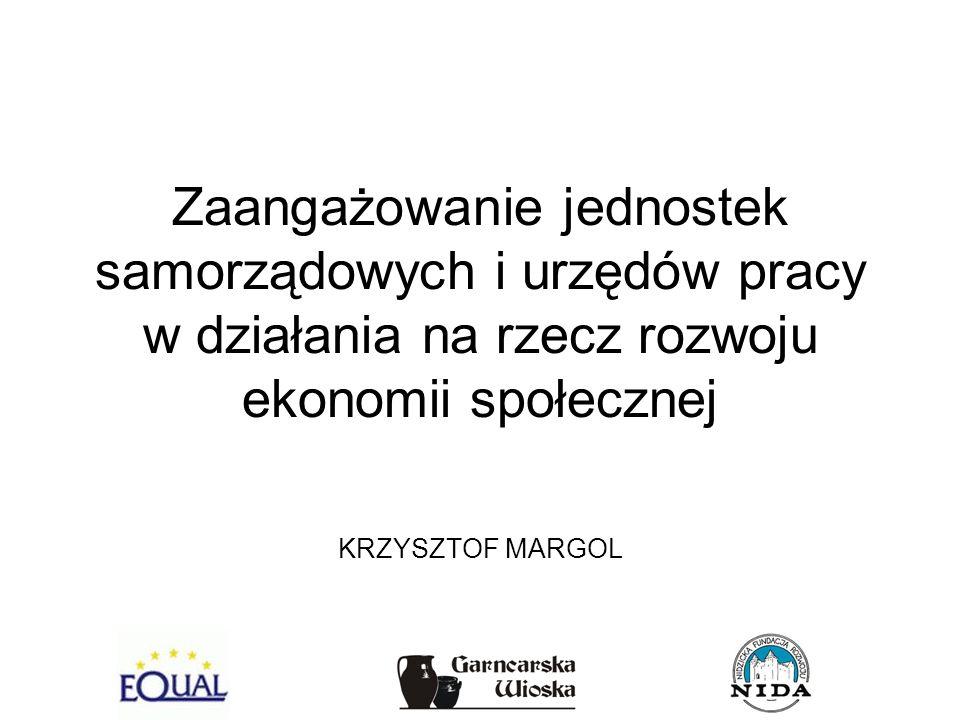 Zaangażowanie jednostek samorządowych i urzędów pracy w działania na rzecz rozwoju ekonomii społecznej KRZYSZTOF MARGOL