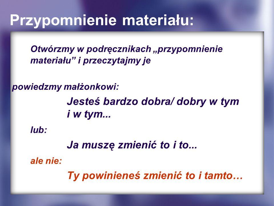 Przypomnienie materiału: Otwórzmy w podręcznikach przypomnienie materiału i przeczytajmy je powiedzmy małżonkowi: Jesteś bardzo dobra/ dobry w tym i w