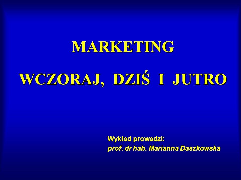 MARKETING WCZORAJ, DZIŚ I JUTRO Wykład prowadzi: prof. dr hab. Marianna Daszkowska