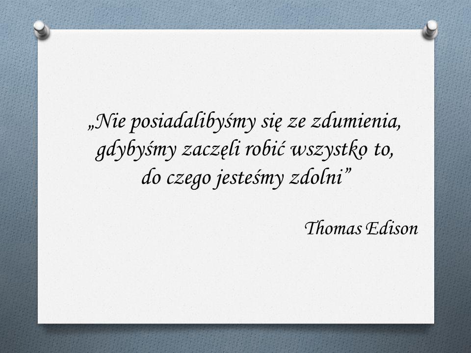 Nie posiadalibyśmy się ze zdumienia, gdybyśmy zaczęli robić wszystko to, do czego jesteśmy zdolni Thomas Edison