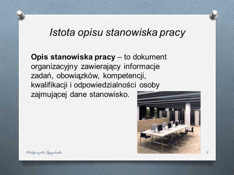Małgorzata Spychała4 Opis stanowiska pracy – to dokument organizacyjny zawierający informacje zadań, obowiązków, kompetencji, kwalifikacji i odpowiedz