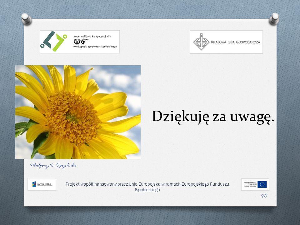 Dziękuję za uwagę. Małgorzata Spychała 40 Projekt współfinansowany przez Unię Europejską w ramach Europejskiego Funduszu Społecznego