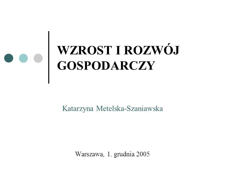 WZROST I ROZWÓJ GOSPODARCZY Warszawa, 1. grudnia 2005 Katarzyna Metelska-Szaniawska