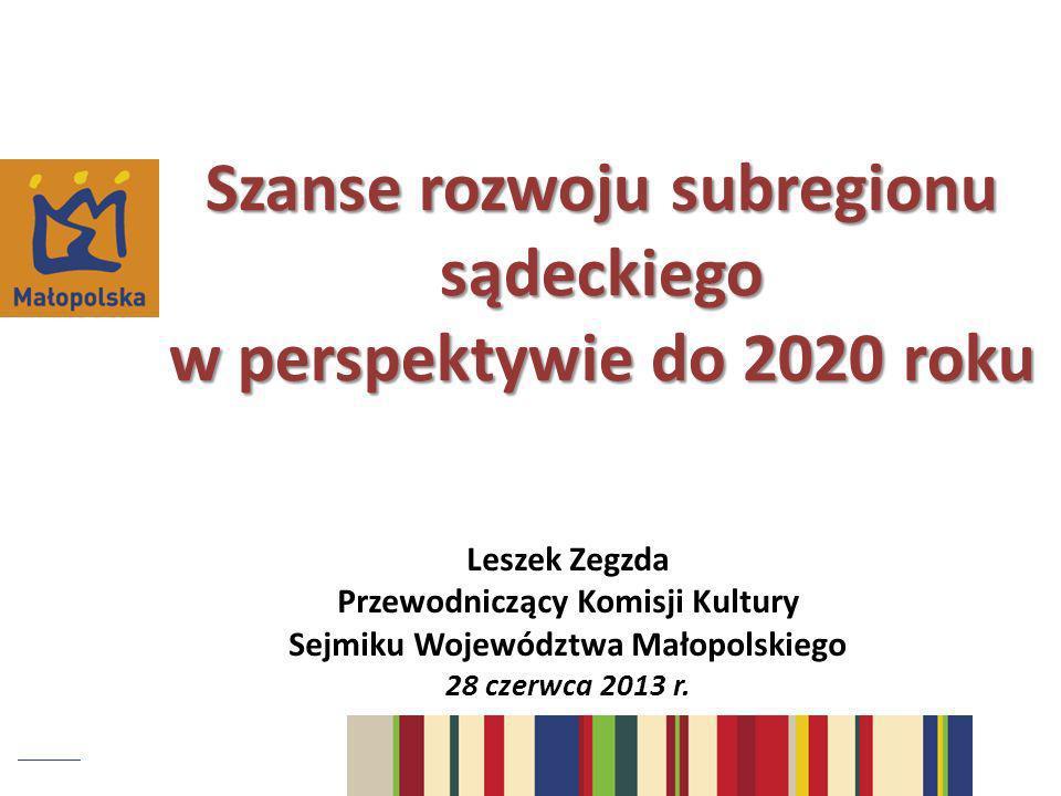 Szanse rozwoju subregionu sądeckiego w perspektywie do 2020 roku Leszek Zegzda Przewodniczący Komisji Kultury Sejmiku Województwa Małopolskiego 28 cze