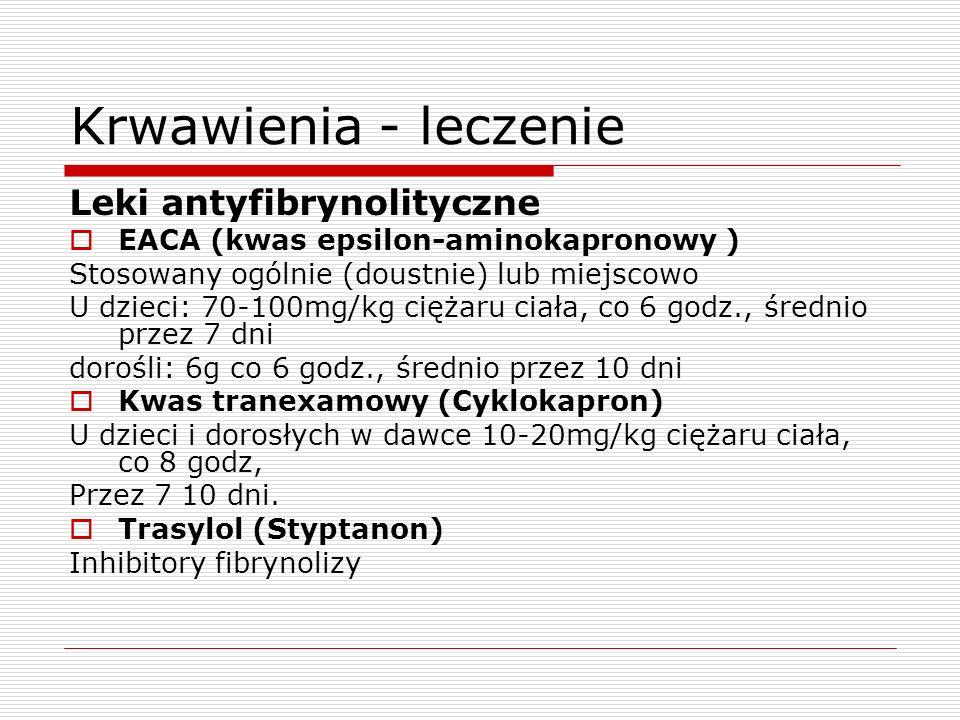 Krwawienia - leczenie Leki antyfibrynolityczne EACA (kwas epsilon-aminokapronowy ) Stosowany ogólnie (doustnie) lub miejscowo U dzieci: 70-100mg/kg ci