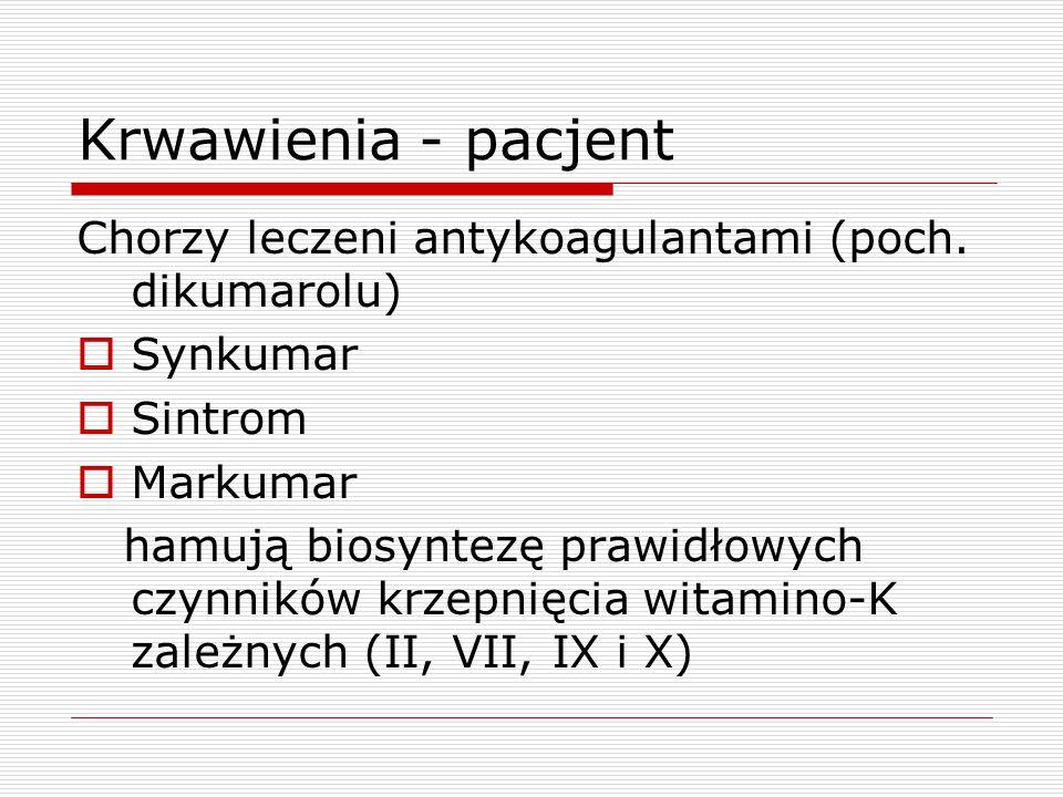 Krwawienia - pacjent Chorzy leczeni antykoagulantami (poch. dikumarolu) Synkumar Sintrom Markumar hamują biosyntezę prawidłowych czynników krzepnięcia