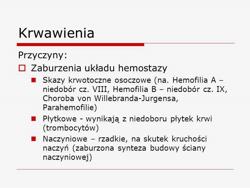 Krwawienia Przyczyny: Zaburzenia układu hemostazy Skazy krwotoczne osoczowe (na. Hemofilia A – niedobór cz. VIII, Hemofilia B – niedobór cz. IX, Choro