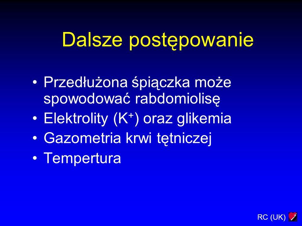 RC (UK) Dalsze postępowanie Przedłużona śpiączka może spowodować rabdomiolisę Elektrolity (K + ) oraz glikemia Gazometria krwi tętniczej Tempertura