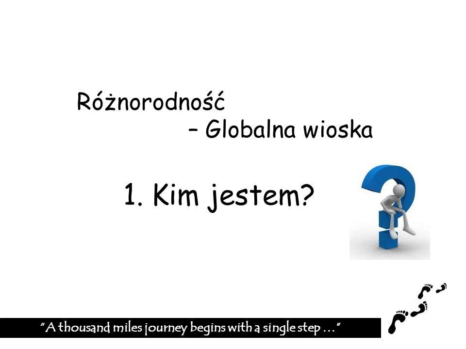 Różnorodność – Globalna wioska 1. Kim jestem? A thousand miles journey begins with a single step …
