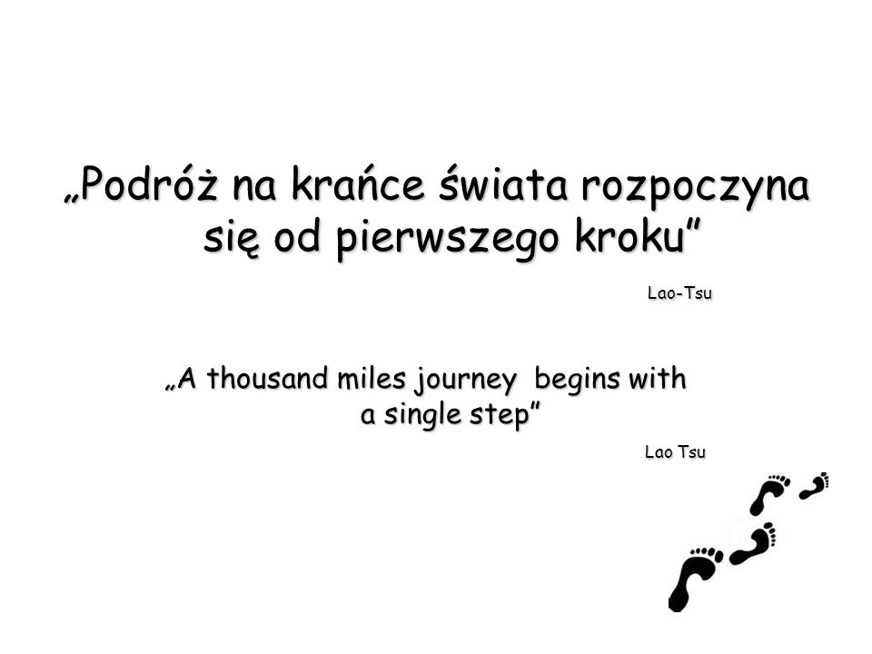 Podróż na krańce świata rozpoczyna się od pierwszego kroku Lao-Tsu A thousand miles journey begins with a single step Lao Tsu a single step Lao Tsu