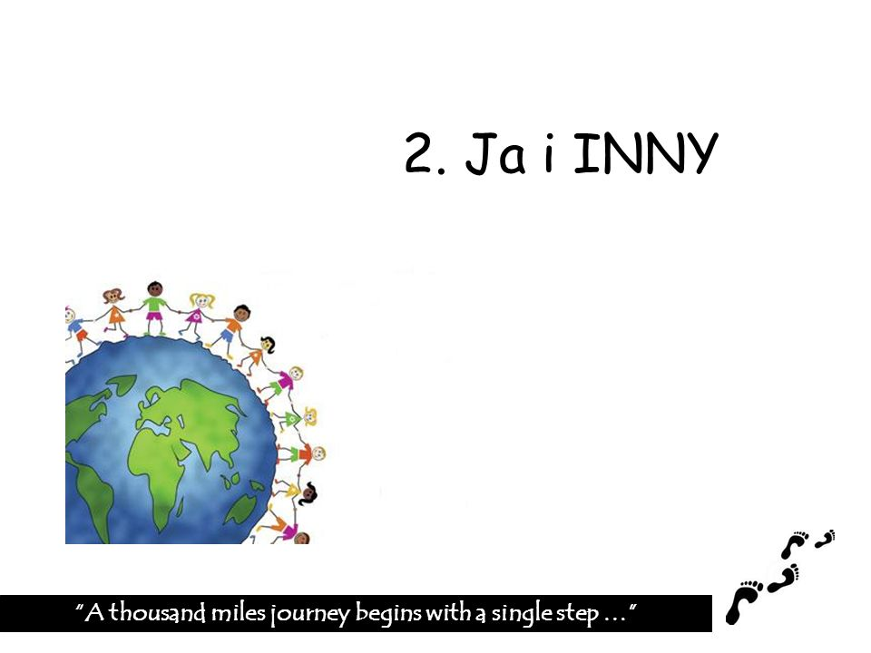 2. Ja i INNY A thousand miles journey begins with a single step …