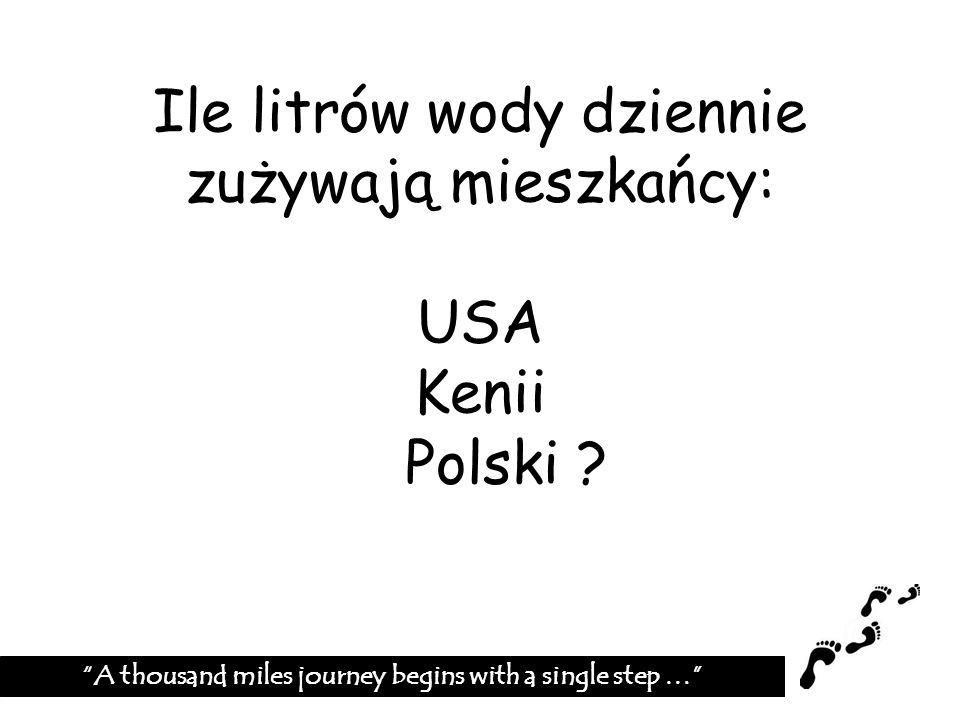 Ile litrów wody dziennie zużywają mieszkańcy: USA Kenii Polski ? A thousand miles journey begins with a single step …