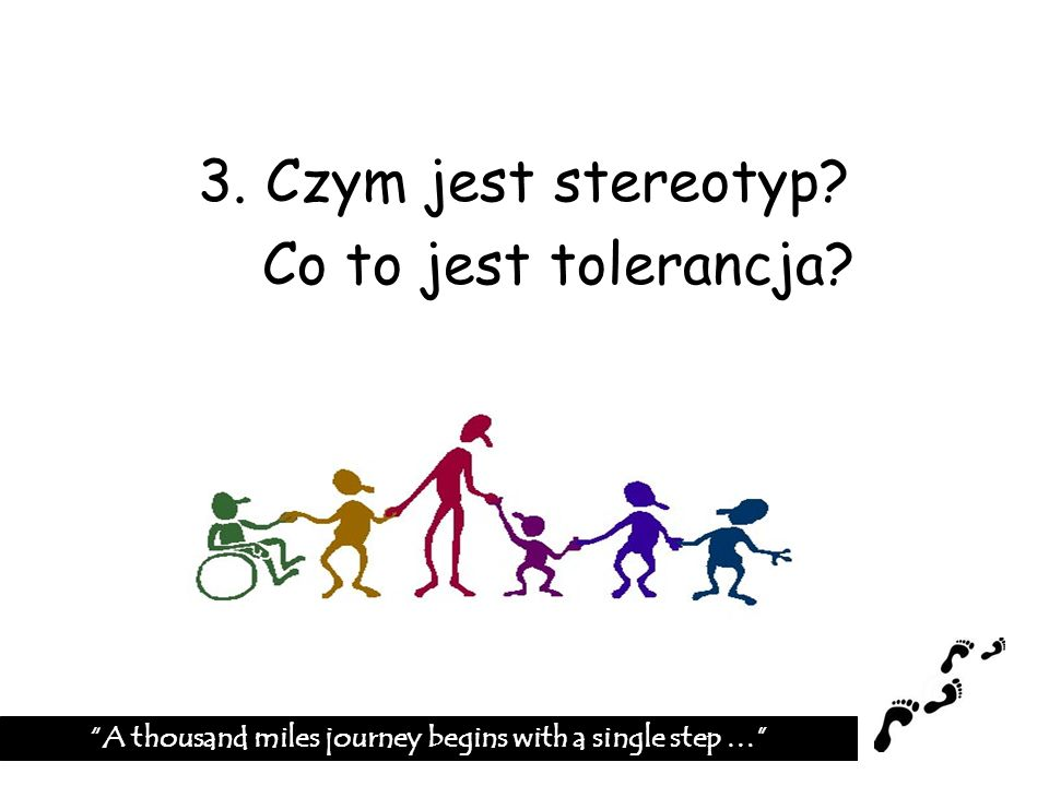 3. Czym jest stereotyp? Co to jest tolerancja? A thousand miles journey begins with a single step …