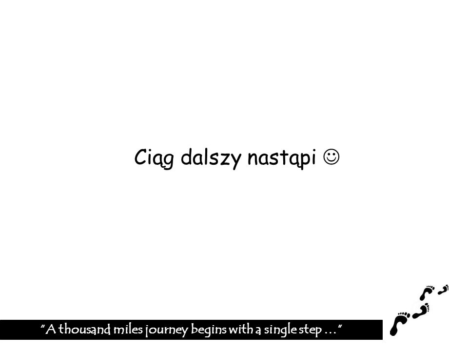 Ciąg dalszy nastąpi A thousand miles journey begins with a single step …