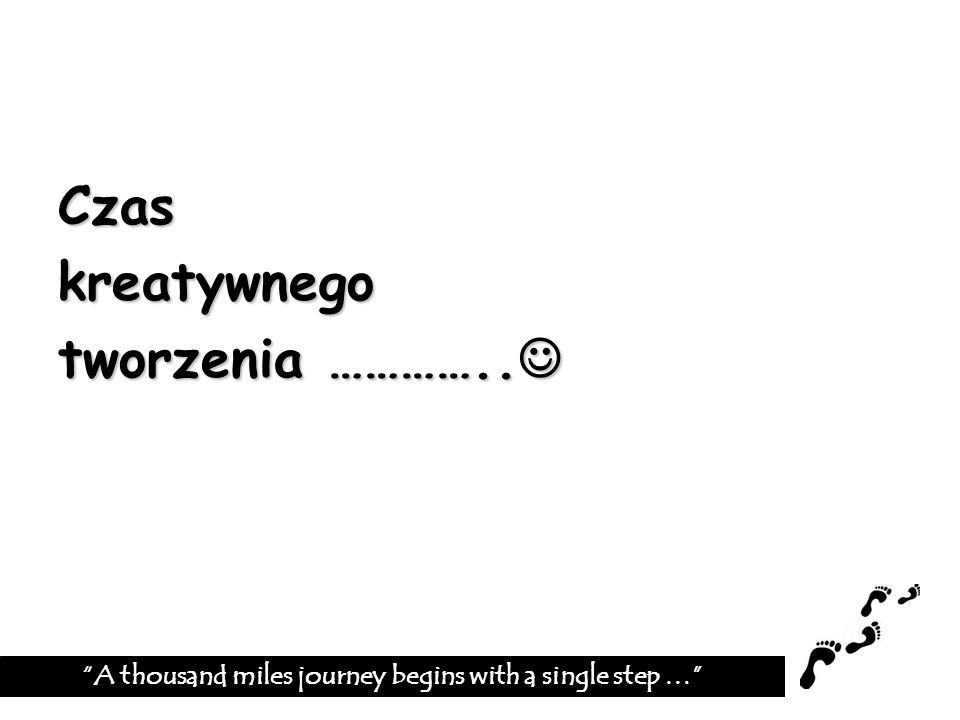 Czaskreatywnego tworzenia ………….. tworzenia ………….. A thousand miles journey begins with a single step …