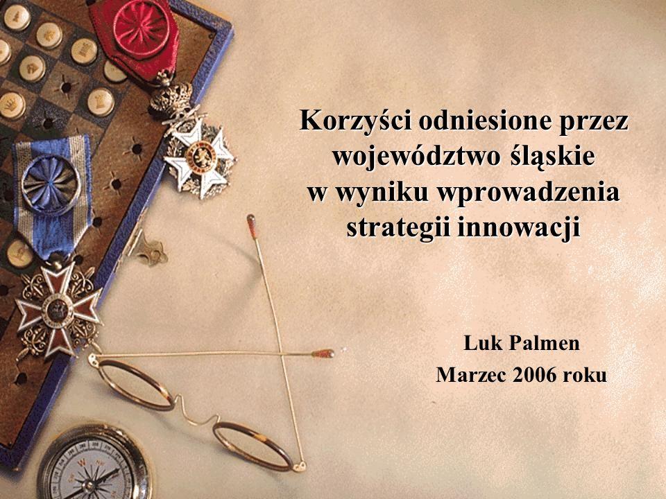 Korzyści odniesione przez województwo śląskie w wyniku wprowadzenia strategii innowacji Luk Palmen Marzec 2006 roku