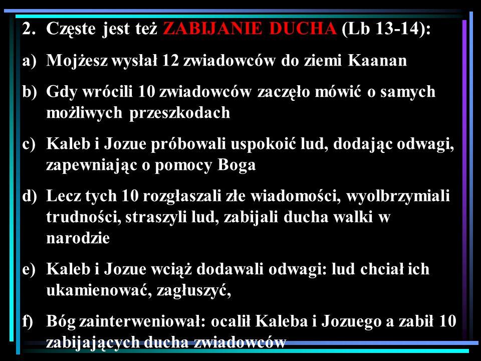2.Częste jest też ZABIJANIE DUCHA (Lb 13-14): a)Mojżesz wysłał 12 zwiadowców do ziemi Kaanan b)Gdy wrócili 10 zwiadowców zaczęło mówić o samych możliw