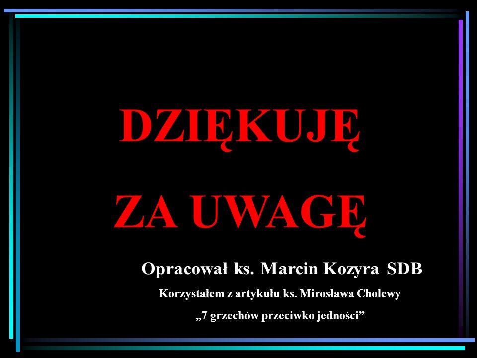 DZIĘKUJĘ ZA UWAGĘ Opracował ks. Marcin Kozyra SDB Korzystałem z artykułu ks. Mirosława Cholewy 7 grzechów przeciwko jedności