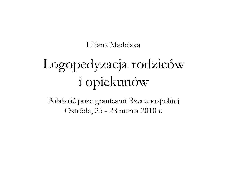 Liliana Madelska Logopedyzacja rodziców i opiekunów Polskość poza granicami Rzeczpospolitej Ostróda, 25 - 28 marca 2010 r.