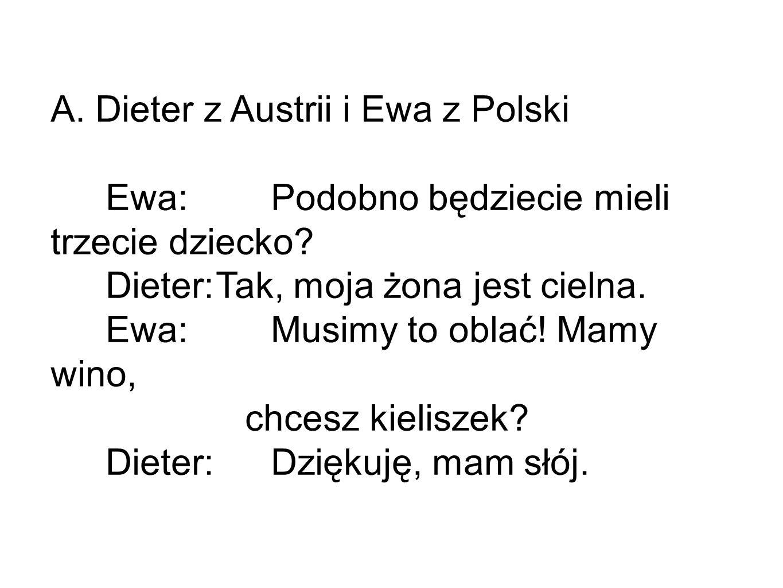 A. Dieter z Austrii i Ewa z Polski Ewa:Podobno będziecie mieli trzecie dziecko? Dieter:Tak, moja żona jest cielna. Ewa: Musimy to oblać! Mamy wino, ch
