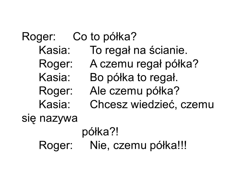Roger: Co to półka.Kasia: To regał na ścianie. Roger: A czemu regał półka.