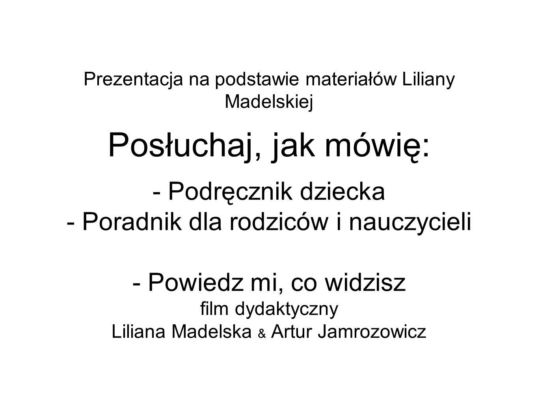 Prezentacja na podstawie materiałów Liliany Madelskiej Posłuchaj, jak mówię: - Podręcznik dziecka - Poradnik dla rodziców i nauczycieli - Powiedz mi,