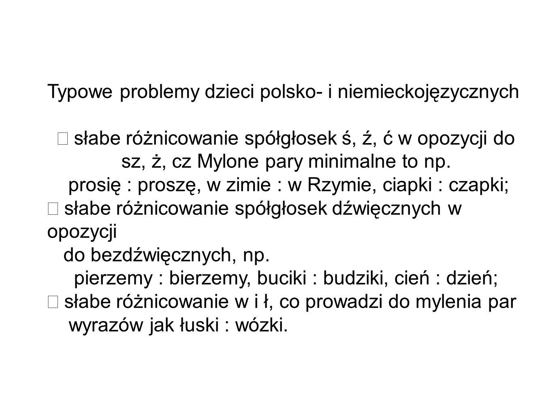 Typowe problemy dzieci polsko- i niemieckojęzycznych słabe różnicowanie spółgłosek ś, ź, ć w opozycji do sz, ż, cz Mylone pary minimalne to np. prosię