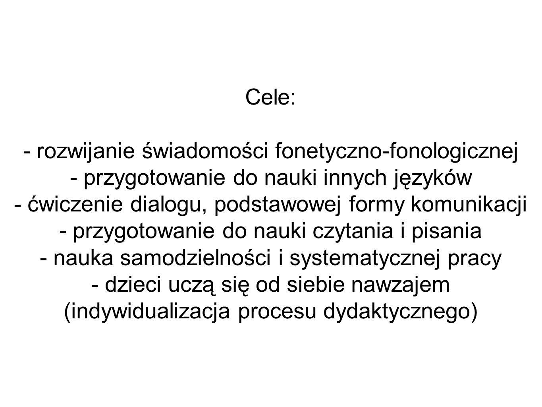 Cele: - rozwijanie świadomości fonetyczno-fonologicznej - przygotowanie do nauki innych języków - ćwiczenie dialogu, podstawowej formy komunikacji - p