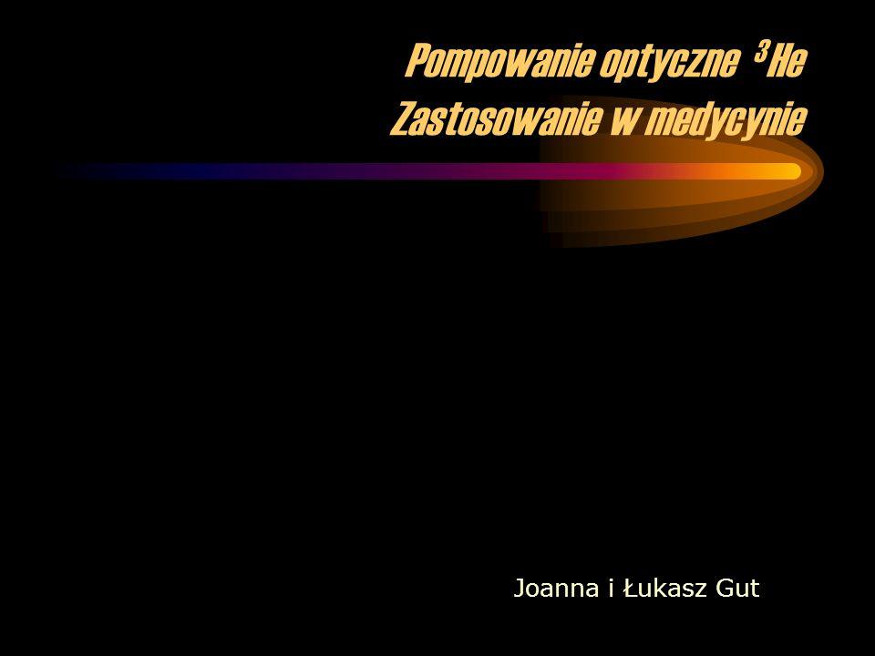 Pompowanie optyczne 3 He Zastosowanie w medycynie Joanna i Łukasz Gut