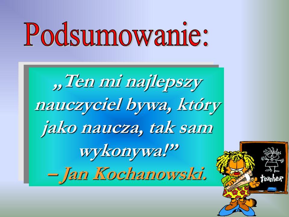 Ten mi najlepszy nauczyciel bywa, który jako naucza, tak sam wykonywa! – Jan Kochanowski.
