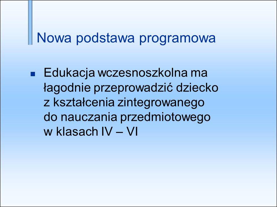 Edukacja wczesnoszkolna ma łagodnie przeprowadzić dziecko z kształcenia zintegrowanego do nauczania przedmiotowego w klasach IV – VI Nowa podstawa pro