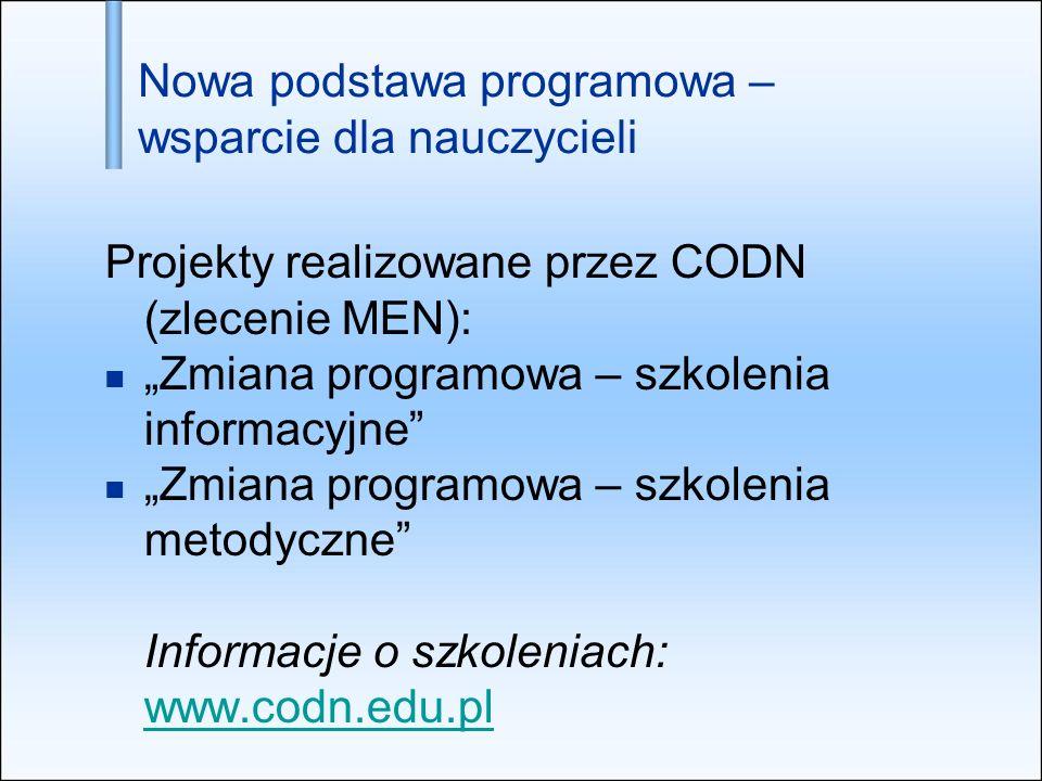 Nowa podstawa programowa – wsparcie dla nauczycieli Projekty realizowane przez CODN (zlecenie MEN): Zmiana programowa – szkolenia informacyjne Zmiana