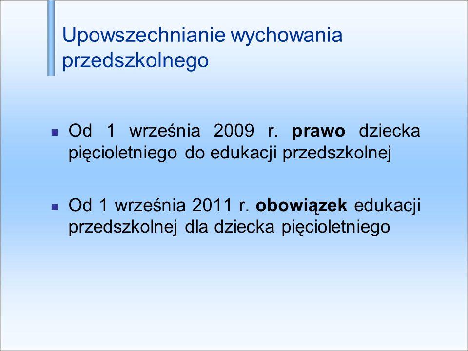 Upowszechnianie wychowania przedszkolnego Od 1 września 2009 r. prawo dziecka pięcioletniego do edukacji przedszkolnej Od 1 września 2011 r. obowiązek