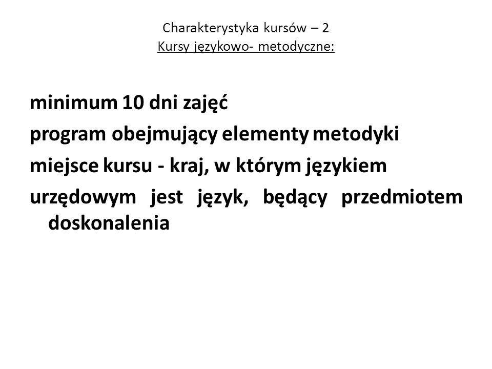 Charakterystyka kursów – 2 Kursy językowo- metodyczne: minimum 10 dni zajęć program obejmujący elementy metodyki miejsce kursu - kraj, w którym języki