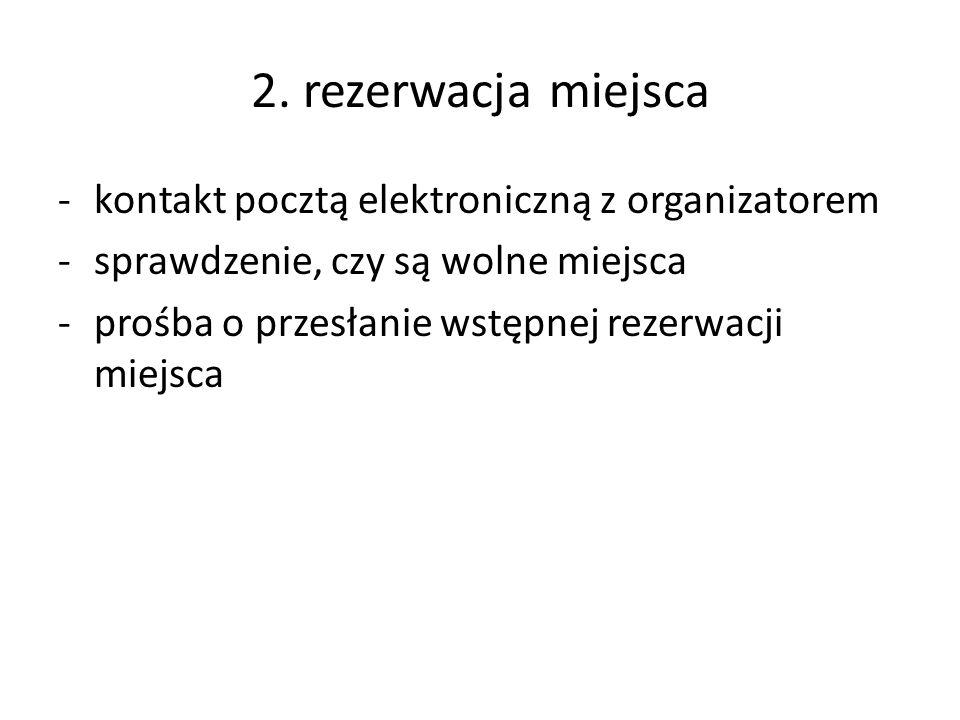 2. rezerwacja miejsca -kontakt pocztą elektroniczną z organizatorem -sprawdzenie, czy są wolne miejsca -prośba o przesłanie wstępnej rezerwacji miejsc