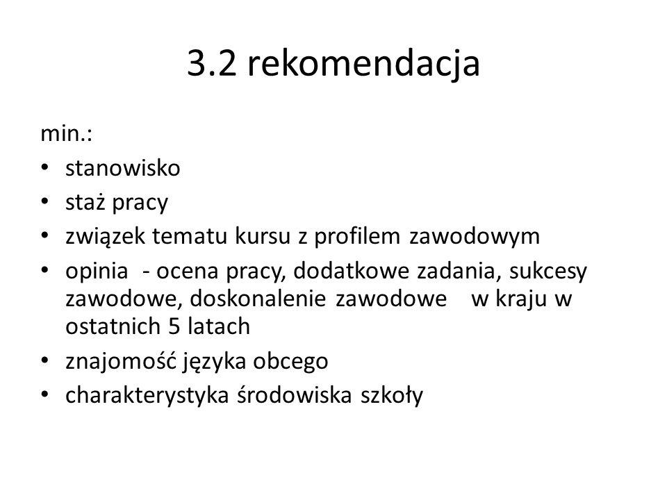 3.2 rekomendacja min.: stanowisko staż pracy związek tematu kursu z profilem zawodowym opinia - ocena pracy, dodatkowe zadania, sukcesy zawodowe, dosk