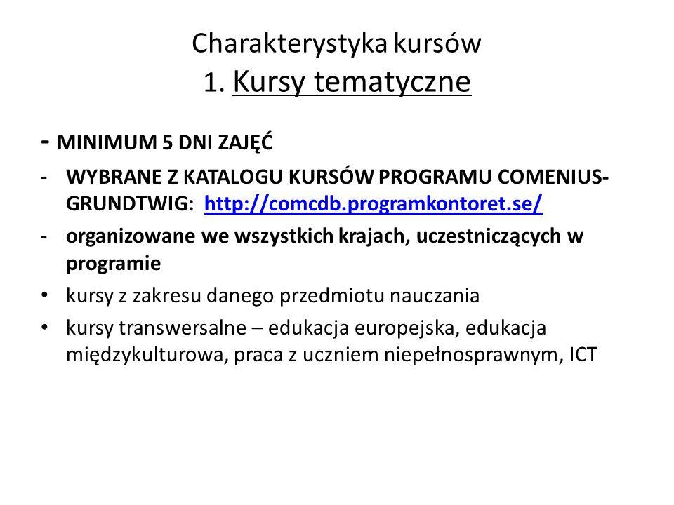 Charakterystyka kursów 1. Kursy tematyczne - MINIMUM 5 DNI ZAJĘĆ -WYBRANE Z KATALOGU KURSÓW PROGRAMU COMENIUS- GRUNDTWIG: http://comcdb.programkontore