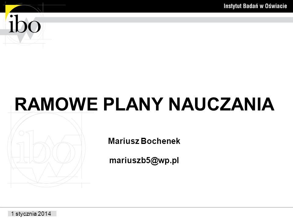 1 stycznia 2014 RAMOWE PLANY NAUCZANIA Mariusz Bochenek mariuszb5@wp.pl