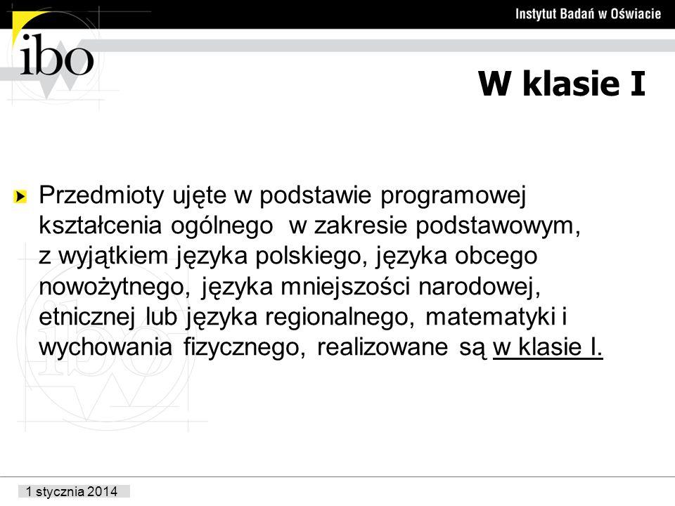 1 stycznia 2014 W klasie I Przedmioty ujęte w podstawie programowej kształcenia ogólnego w zakresie podstawowym, z wyjątkiem języka polskiego, języka obcego nowożytnego, języka mniejszości narodowej, etnicznej lub języka regionalnego, matematyki i wychowania fizycznego, realizowane są w klasie I.