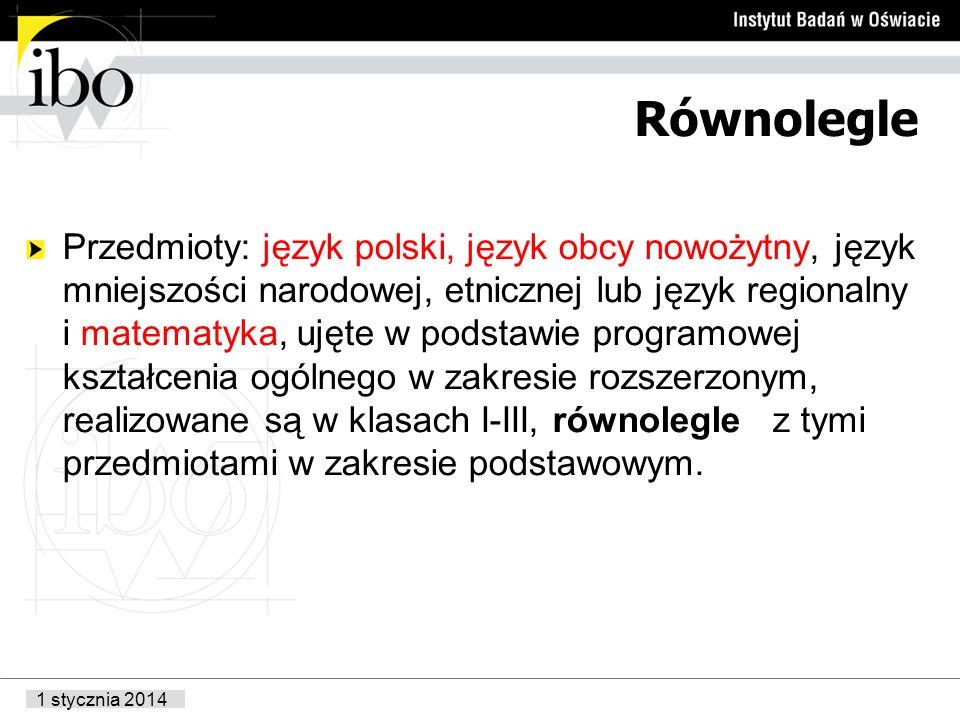 1 stycznia 2014 Równolegle Przedmioty: język polski, język obcy nowożytny, język mniejszości narodowej, etnicznej lub język regionalny i matematyka, ujęte w podstawie programowej kształcenia ogólnego w zakresie rozszerzonym, realizowane są w klasach I-III, równolegle z tymi przedmiotami w zakresie podstawowym.