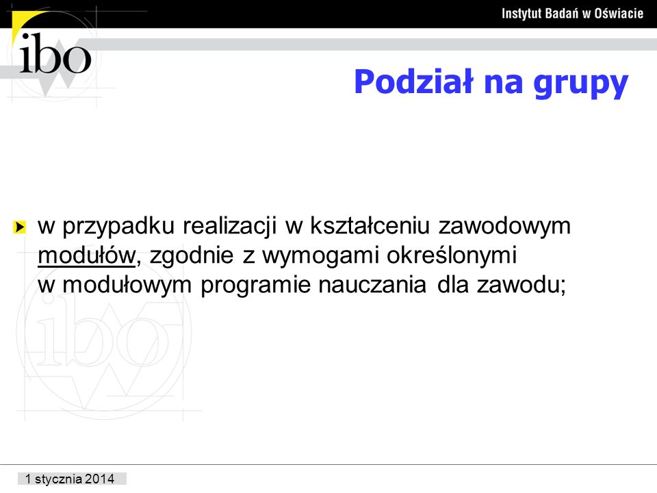 1 stycznia 2014 Podział na grupy w przypadku realizacji w kształceniu zawodowym modułów, zgodnie z wymogami określonymi w modułowym programie nauczania dla zawodu;