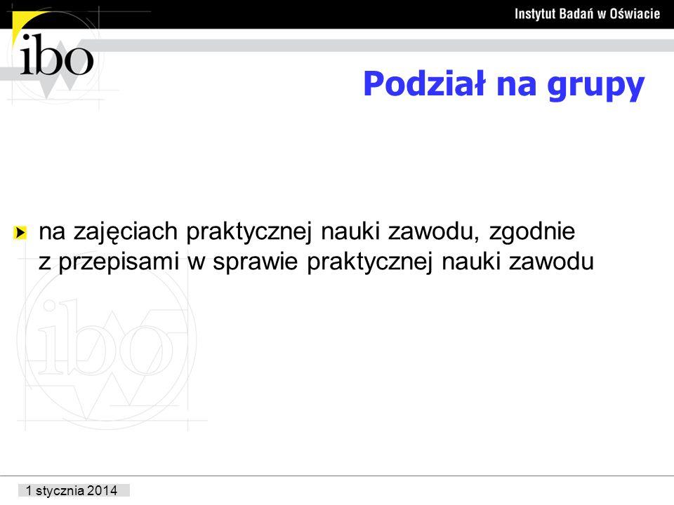 1 stycznia 2014 Podział na grupy na zajęciach praktycznej nauki zawodu, zgodnie z przepisami w sprawie praktycznej nauki zawodu
