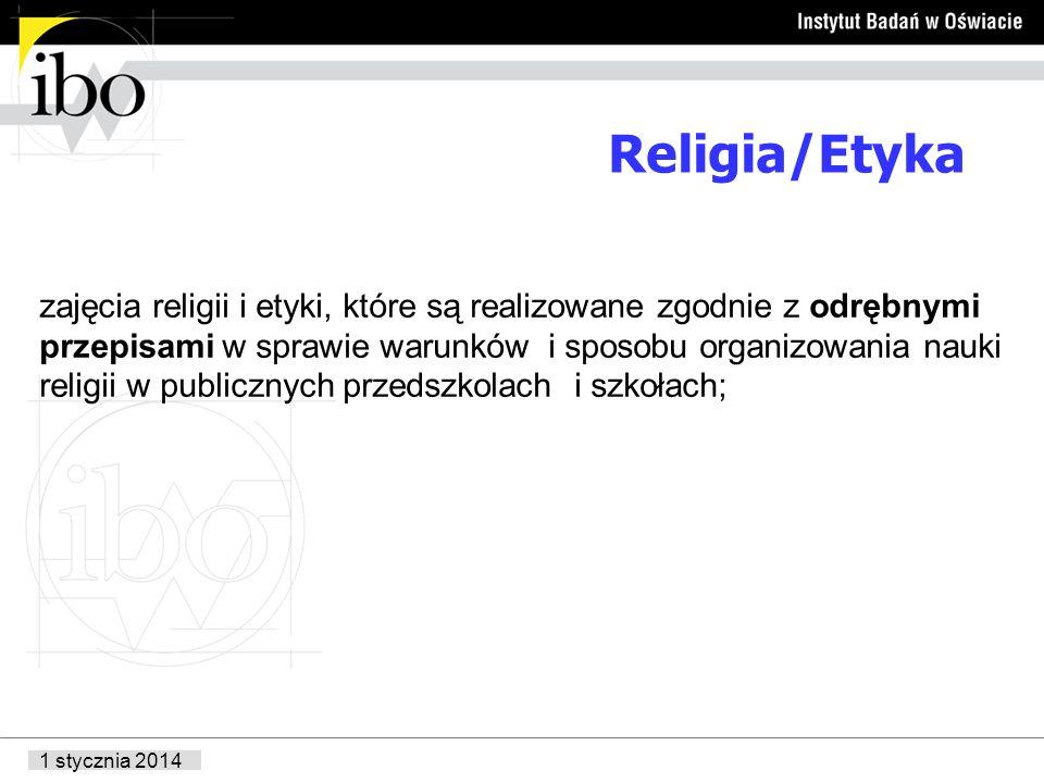1 stycznia 2014 Religia/Etyka zajęcia religii i etyki, które są realizowane zgodnie z odrębnymi przepisami w sprawie warunków i sposobu organizowania nauki religii w publicznych przedszkolach i szkołach;