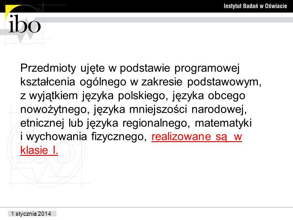 1 stycznia 2014 Przedmioty ujęte w podstawie programowej kształcenia ogólnego w zakresie podstawowym, z wyjątkiem języka polskiego, języka obcego nowożytnego, języka mniejszości narodowej, etnicznej lub języka regionalnego, matematyki i wychowania fizycznego, realizowane są w klasie I.